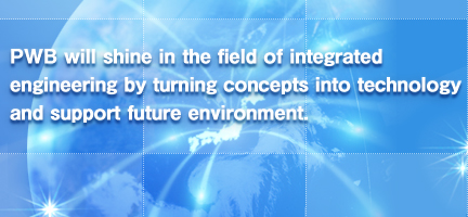 PWB will shine in the field of integrated engineering by turning concepts into technology and support future environment.